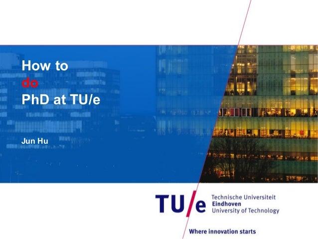 How to do PhD at TU/e Jun Hu