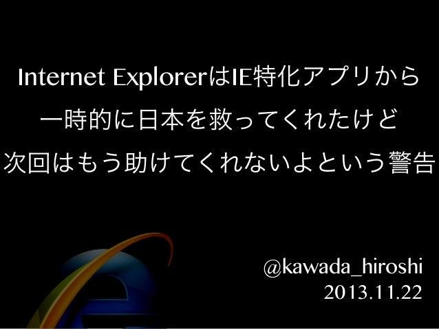 Internet ExplorerはIE特化アプリから 一時的に日本を救ってくれたけど 次回はもう助けてくれないよという警告  @kawada_hiroshi 2013.11.22