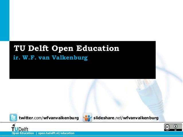 TU Delft Open Education ir. W.F. van Valkenburg  twitter.com/wfvanvalkenburg  Open Education   open.tudelft.nl/education  ...