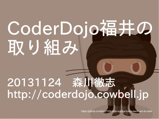 CoderDojo福井の 取り組み 20131124 森川徹志 http://coderdojo.cowbell.jp https://github.com/blog/1034-kids-are-the-future-teach-em-to-c...