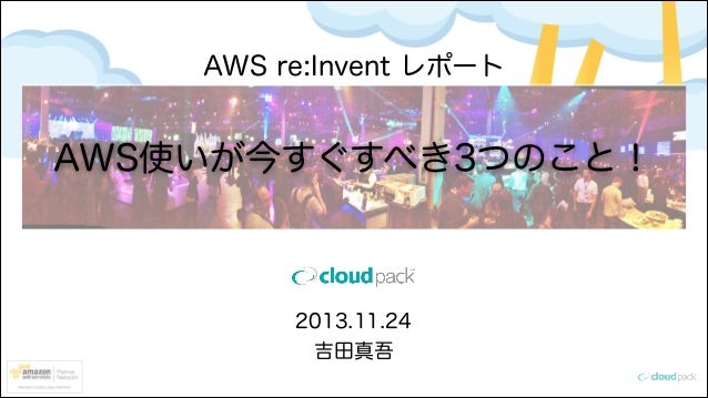 AWS re:Invent レポート  AWS使いが今すぐすべき3つのこと!  2013.11.24 吉田真吾
