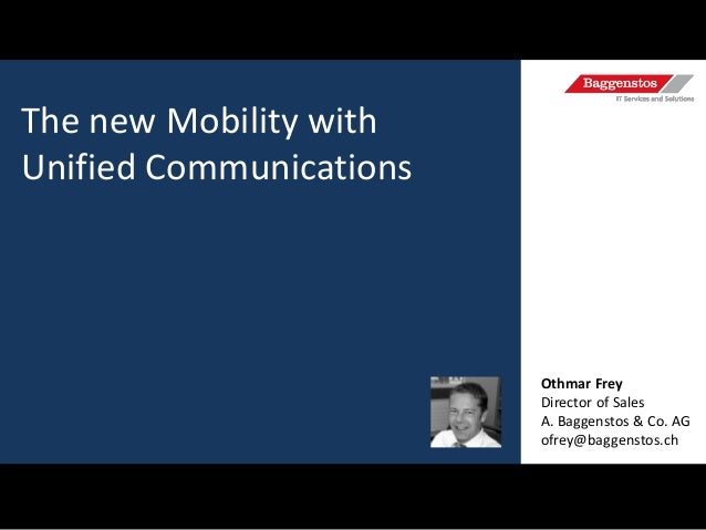 The new Mobility with Unified Communications  Othmar Frey Director of Sales A. Baggenstos & Co. AG ofrey@baggenstos.ch