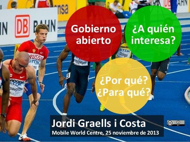 Gobierno abierto  ¿A quién interesa?  ¿Por qué? ¿Para qué? Jordi Graells i Costa  Mobile World Centre, 25 noviembre de 201...