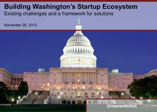Building Washington's Startup Ecosystem Existing challenges and a framework for solutions November 26, 2013  @maxwellellio...