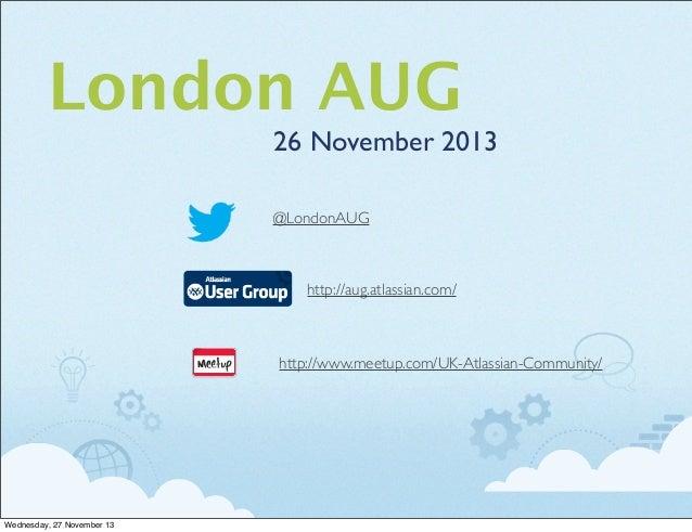 London AUG 26 November 2013 @LondonAUG  http://aug.atlassian.com/  http://www.meetup.com/UK-Atlassian-Community/  Wednesda...