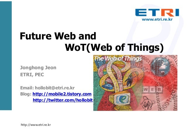 Future Web and WoT(Web of Things) Jonghong Jeon ETRI, PEC Email: hollobit@etri.re.kr Blog: http://mobile2.tistory.com http...