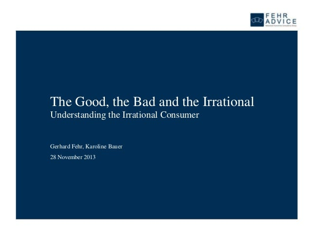 The Good, the Bad and the Irrational Understanding the Irrational Consumer  Gerhard Fehr, Karoline Bauer 28 November 2013