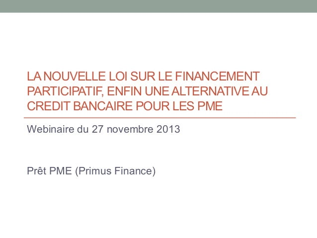 LA NOUVELLE LOI SUR LE FINANCEMENT PARTICIPATIF, ENFIN UNE ALTERNATIVE AU CREDIT BANCAIRE POUR LES PME Webinaire du 27 nov...
