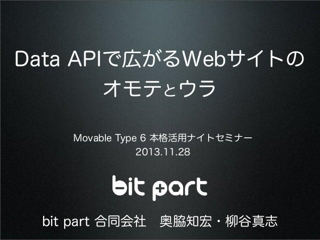 Data APIで広がるWebサイトの オモテとウラ Movable Type 6 本格活用ナイトセミナー 2013.11.28  bit part 合同会社奥脇知宏・柳谷真志