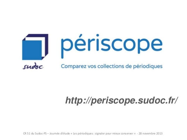 http://periscope.sudoc.fr/  CR 51 du Sudoc-PS – Journée d'étude « Les périodiques : signaler pour mieux conserver » - 28 n...