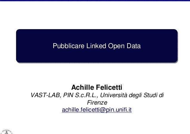 Pubblicare Linked Open Data  Achille Felicetti VAST-LAB, PIN S.c.R.L., Università degli Studi di Firenze achille.felicetti...