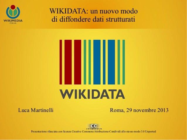 WIKIDATA: un nuovo modo di diffondere dati strutturati  Luca Martinelli  Roma, 29 novembre 2013  Presentazione rilasciata ...