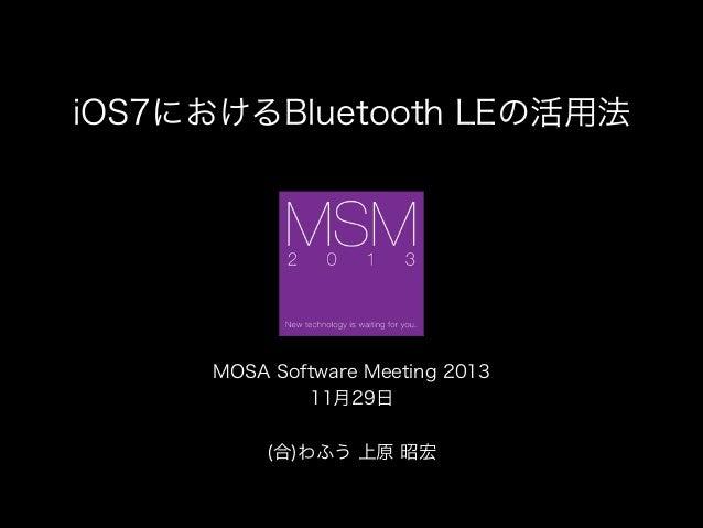 iOS7におけるBluetooth LEの活用法  !  MOSA Software Meeting 2013 11月29日 ! (合)わふう 上原 昭宏