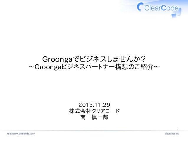 Groongaでビジネスしませんか? ~Groongaビジネスパートナー構想のご紹介~  2013.11.29 株式会社クリアコード 南 慎一郎 1