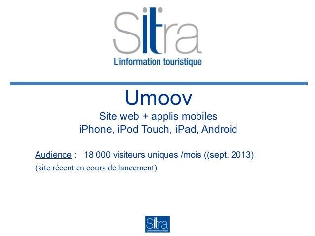 Umoov Site web + applis mobiles iPhone, iPod Touch, iPad, Android Audience : 18 000 visiteurs uniques /mois ((sept. 2013) ...