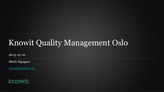 Knowit Quality Management Oslo 2013-12-12 Minh Nguyen mng@knowit.no