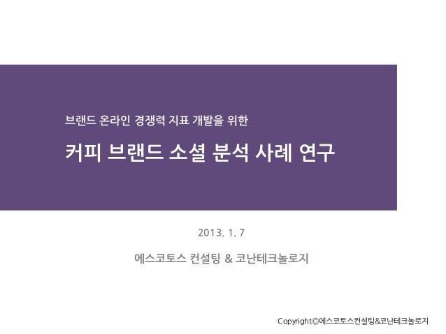 브랜드 온라인 경쟁력 지표 개발을 위한  커피 브랜드 소셜 분석 사례 연구  2013. 1. 7  에스코토스 컨설팅 & 코난테크놀로지  CopyrightⒸ에스코토스컨설팅&코난테크놀로지
