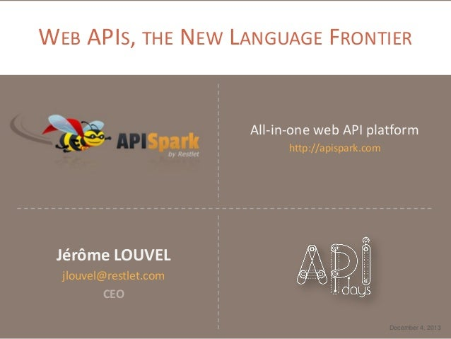 WEB APIS, THE NEW LANGUAGE FRONTIER  All-in-one web API platform http://apispark.com  Jérôme LOUVEL jlouvel@restlet.com CE...