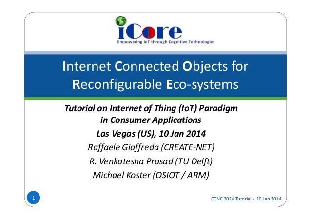 Internet Connected Objects for Reconfigurable Eco-systems Tutorial on Internet of Thing (IoT) Paradigm in Consumer Applica...
