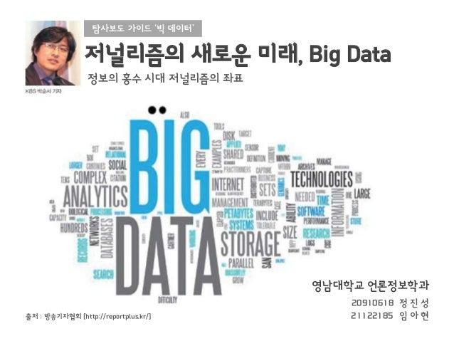 탐사보도 가이드 '빅 데이터'  저널리즘의 새로운 미래, Big Data 정보의 홍수 시대 저널리즘의 좌표  영남대학교 언론정보학과 출처 : 방송기자협회 [http://reportplus.kr/]  20910618 정 ...