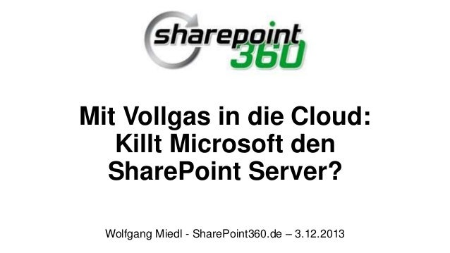 Mit Vollgas in die Cloud: Killt Microsoft den SharePoint Server? Wolfgang Miedl - SharePoint360.de – 3.12.2013