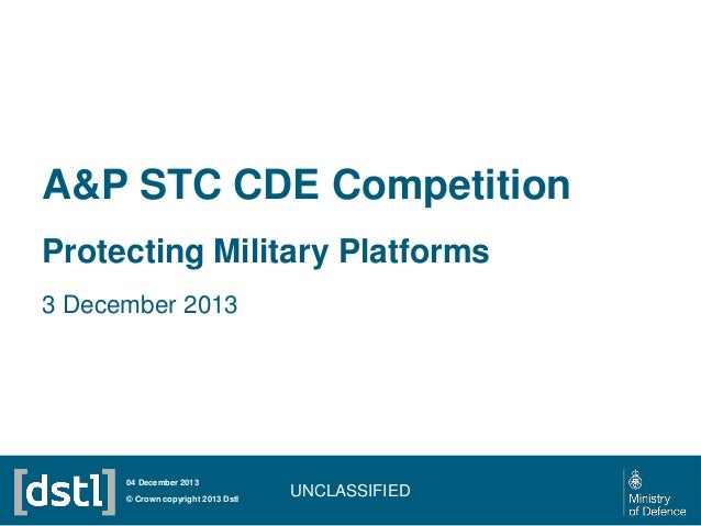 A&P STC CDE Competition Protecting Military Platforms 3 December 2013  04 December 2013 © Crown copyright 2013 Dstl  UNCLA...