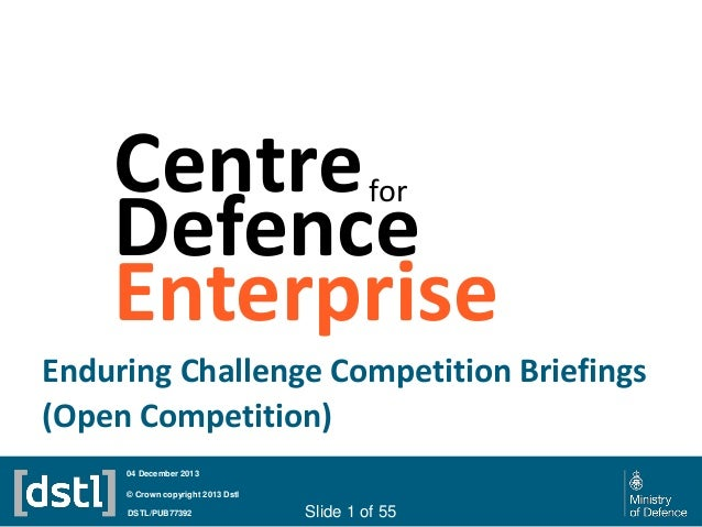 Centre Defence Enterprise for  Enduring Challenge Competition Briefings (Open Competition) 04 December 2013 © Crown copyri...