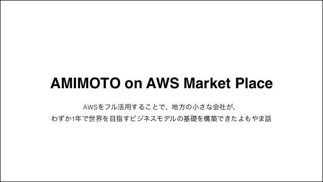 AMIMOTO on AWS Market Place AWSをフル活用することで、地方の小さな会社が、 わずか1年で世界を目指すビジネスモデルの基礎を構築できたよもやま話