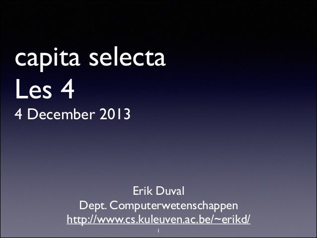 capita selecta Les 4 4 December 2013  Erik Duval  Dept. Computerwetenschappen  http://www.cs.kuleuven.ac.be/~erikd/