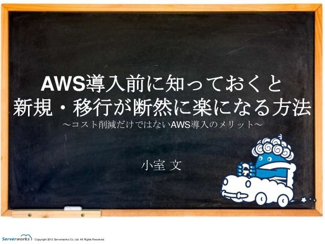 AWS導入前に知っておくと 新規・移行が断然に楽になる方法 ~コスト削減だけではないAWS導入のメリット~  小室 文  Copyright 2012 Serverworks Co, Ltd. All Rights Reserved.