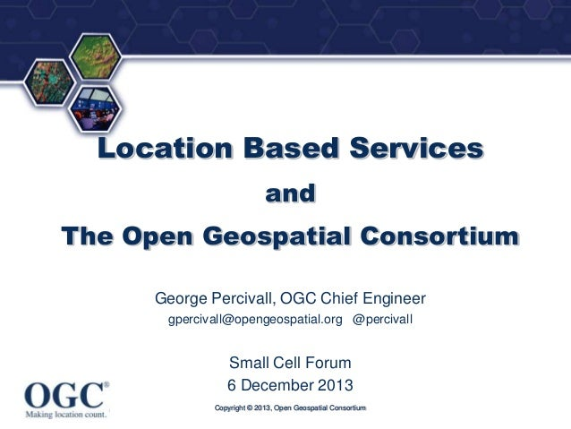 ®  Location Based Services and The Open Geospatial Consortium George Percivall, OGC Chief Engineer gpercivall@opengeospati...