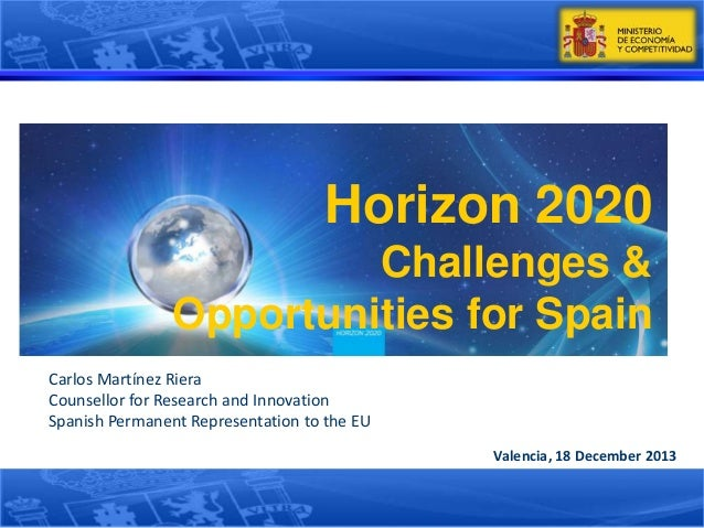 Horizon 2020 Challenges & Opportunities for Spain Carlos Martínez Riera Counsellor for Research and Innovation Spanish Per...