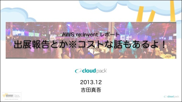 AWS re:Invent レポート  出展報告とか※コストな話もあるよ!  2013.12 吉田真吾