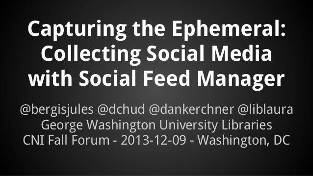 Capturing the Ephemeral: Collecting Social Media with Social Feed Manager @bergisjules @dchud @dankerchner @liblaura Georg...