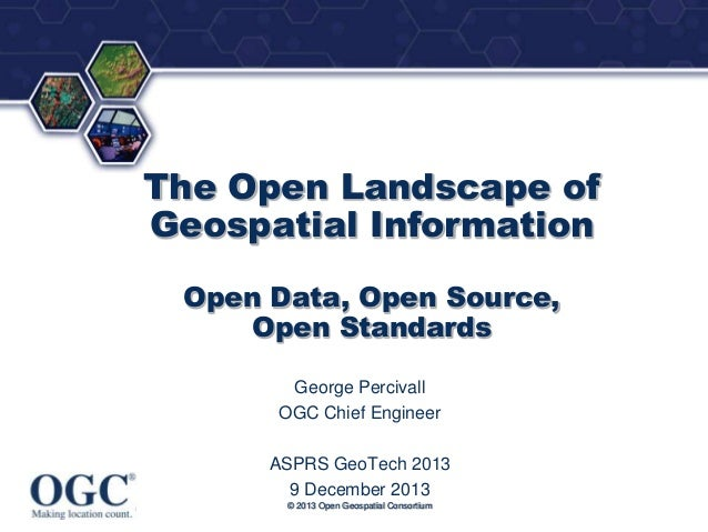 ®  The Open Landscape of Geospatial Information Open Data, Open Source, Open Standards George Percivall OGC Chief Engineer...
