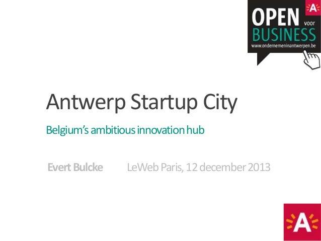 Antwerp Startup City Belgium's ambitious innovation hub 28-11-2013 Evert Bulcke  LeWeb Paris, 12 december 2013
