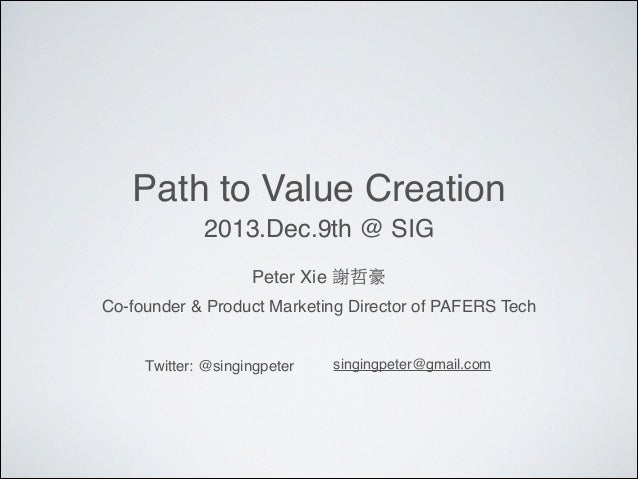 Path to Value Creation 2013.Dec.9th @ SIG Peter Xie 謝哲豪 Co-founder & Product Marketing Director of PAFERS Tech  Twitter: @...