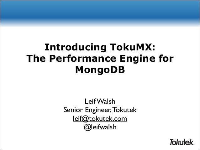 Introducing TokuMX: The Performance Engine for MongoDB Leif Walsh  Senior Engineer, Tokutek  leif@tokutek.com  @leifwal...