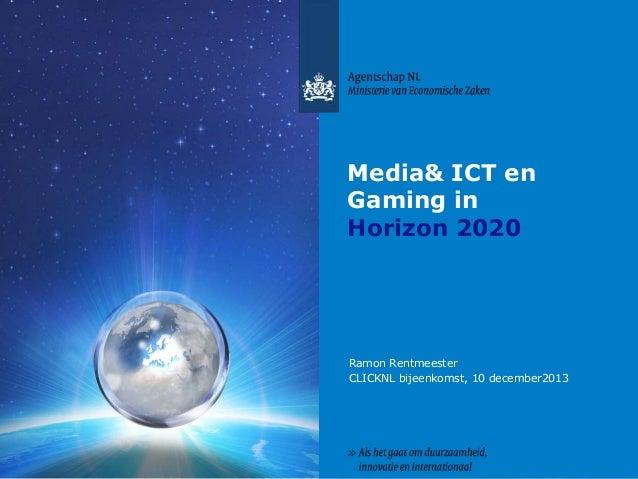 Media& ICT en Gaming in Horizon 2020  Ramon Rentmeester CLICKNL bijeenkomst, 10 december2013