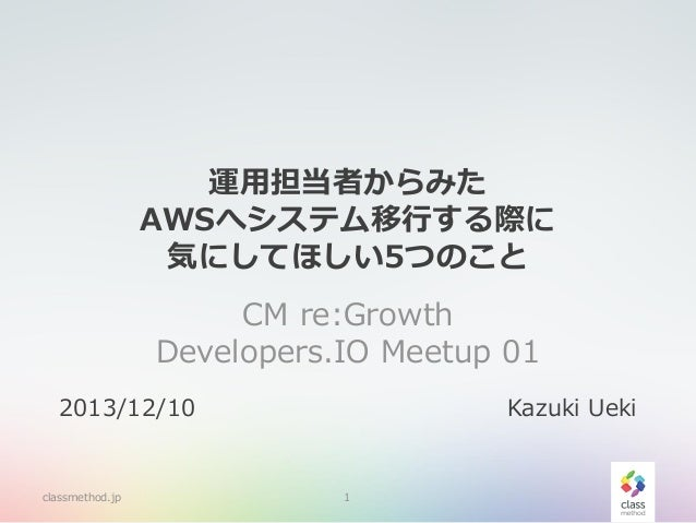運用担当者からみた AWSへシステム移行する際に 気にしてほしい5つのこと CM re:Growth Developers.IO Meetup 01 2013/12/10  classmethod.jp  Kazuki Ueki  1
