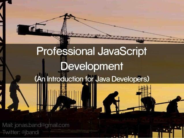 Professional JavaScript Development (An Introduction for Java Developers)  Mail: jonas.bandi@gmail.com Twitter: @jbandi