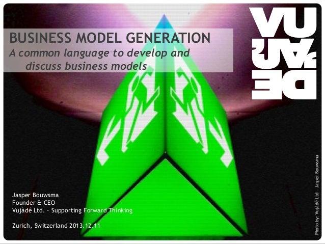 BUSINESS MODEL GENERATION  Jasper Bouwsma Founder & CEO Vujàdé Ltd. – Supporting Forward Thinking Zurich, Switzerland 2013...