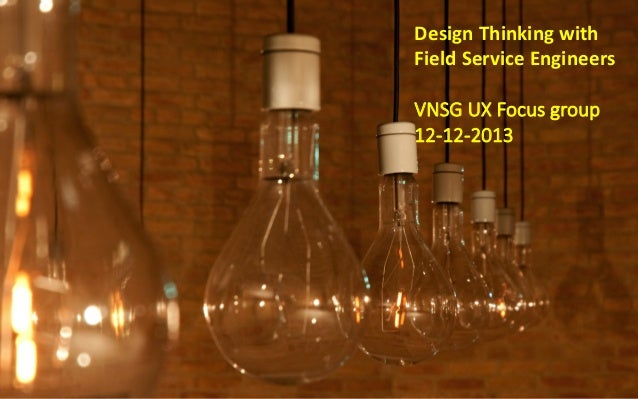 Design  Thinking  with   Field  Service  Engineers      VNSG UX Focus group 12-‐12-‐2013