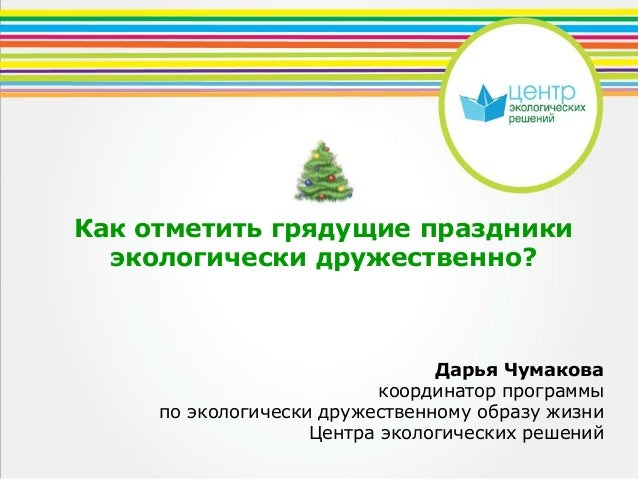 Как отметить грядущие праздники экологически дружественно?  Дарья Чумакова координатор программы по экологически дружестве...