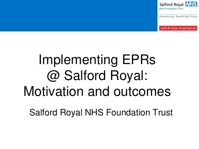 Implementing EPRs @ Salford Royal: Motivation and outcomes Salford Royal NHS Foundation Trust
