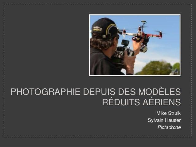 PHOTOGRAPHIE DEPUIS DES MODÈLES RÉDUITS AÉRIENS Mike Struik Sylvain Hauser Pictadrone