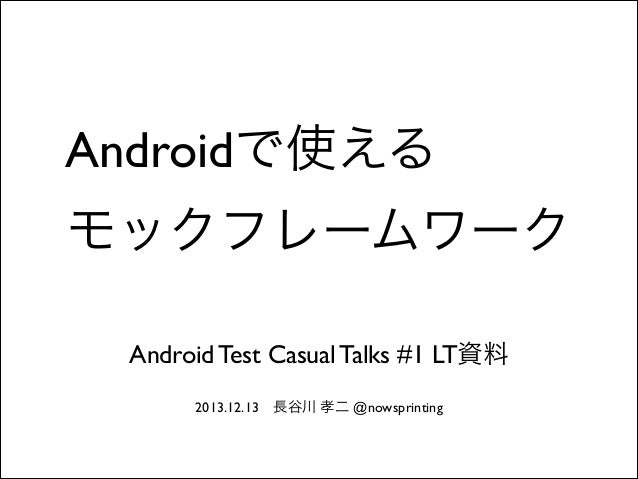 Androidで使える モックフレームワーク Android Test Casual Talks #1 LT資料 2013.12.13長谷川 孝二 @nowsprinting