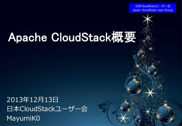 ⽇日本CloudStackユーザー会 • LOGO	 Japan  CloudStack  User  Group  Apache CloudStack概要	  2013年年12⽉月13⽇日 ⽇日本CloudStackユーザー会 MayumiK...