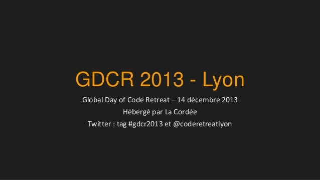 GDCR 2013 - Lyon Global Day of Code Retreat – 14 décembre 2013 Hébergé par La Cordée Twitter : tag #gdcr2013 et @coderetre...