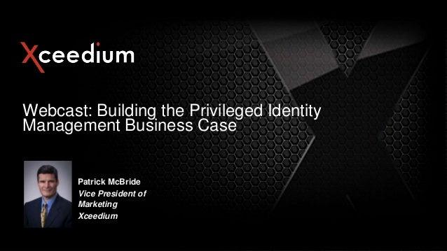 Webcast: Building the Privileged Identity Management Business Case  Patrick McBride Vice President of Marketing Xceedium